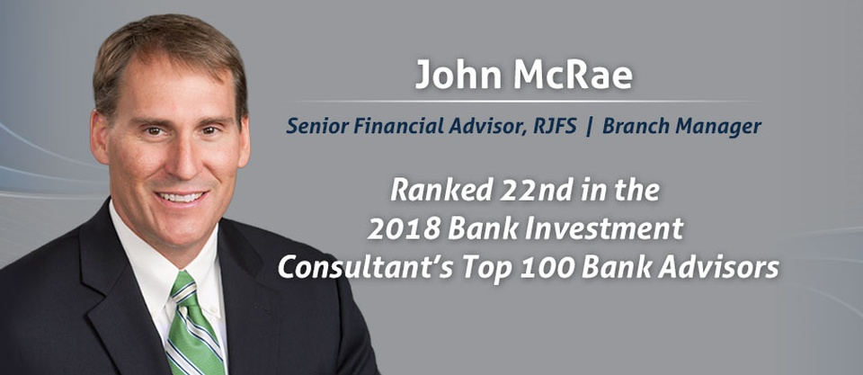 John McRae Senior Financial Advisor, RJFS Branch Manager. Ranked 22nd in the 2018 Bank Investment Consultant's Top 100 Bank Advisors.